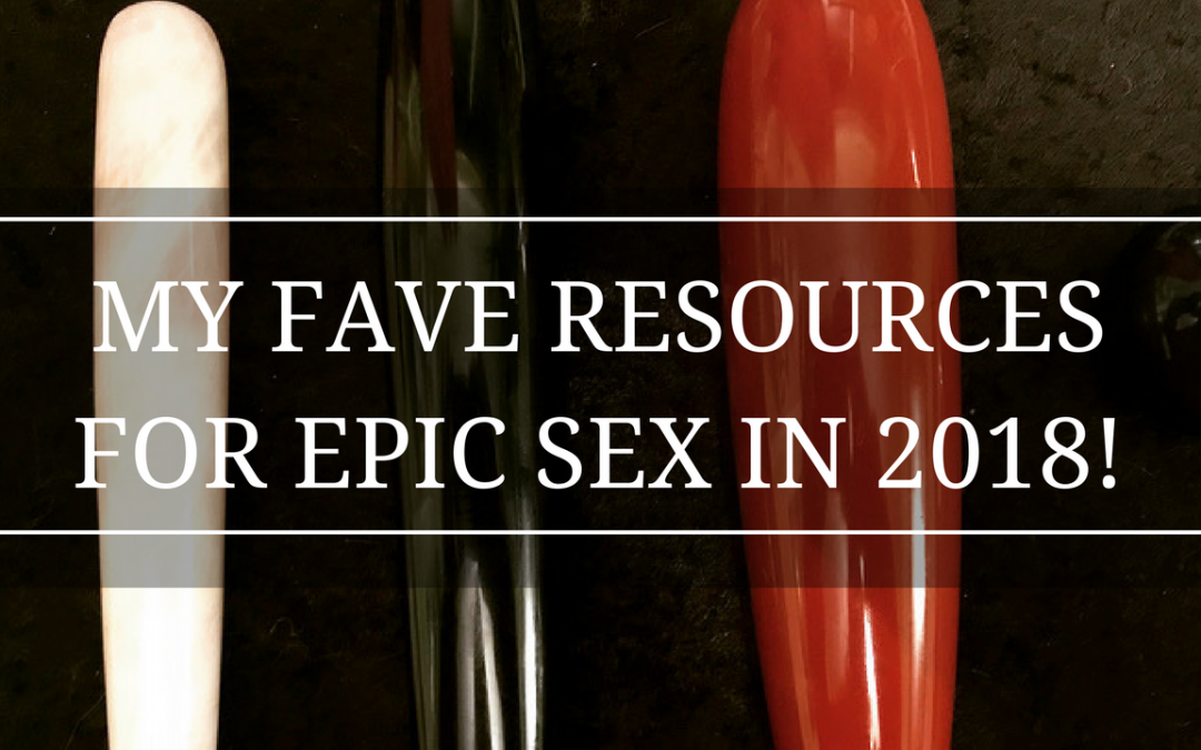 MY FAVE RESOURCES FOR AN EPIC SEX LIFE IN 2018!