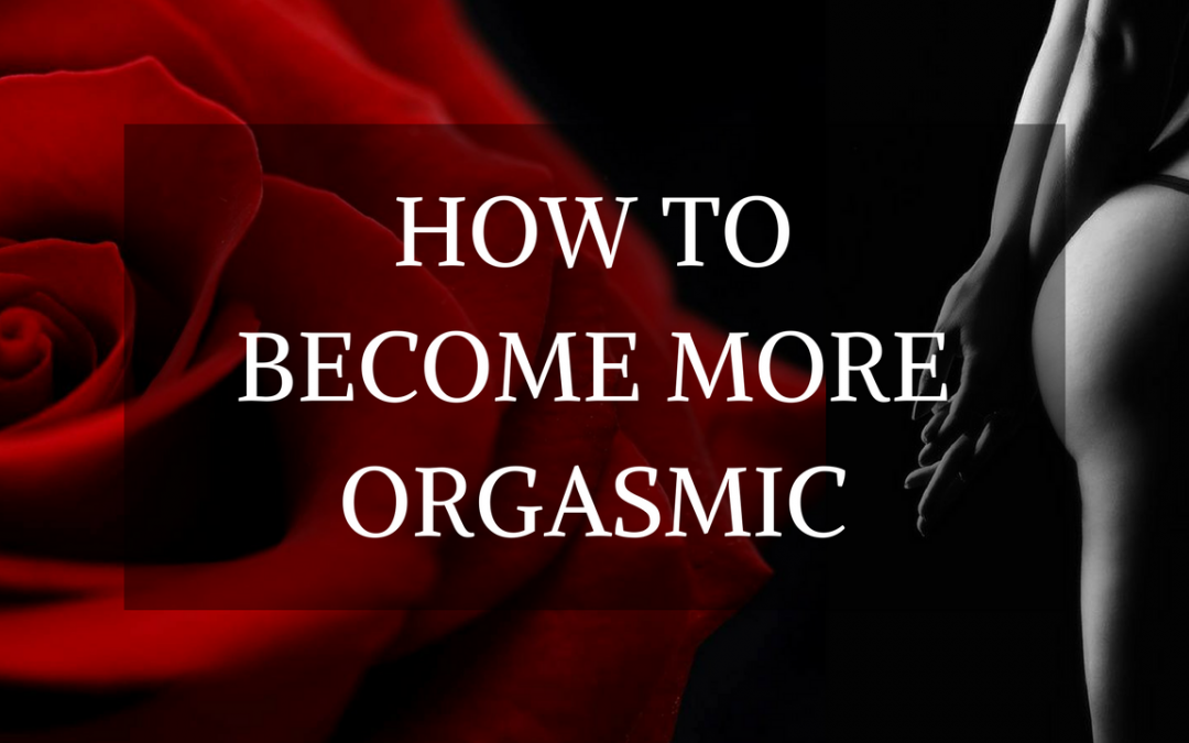 HOW TO BECOME MORE ORGASMIC {5 JUICY SECRETS!}